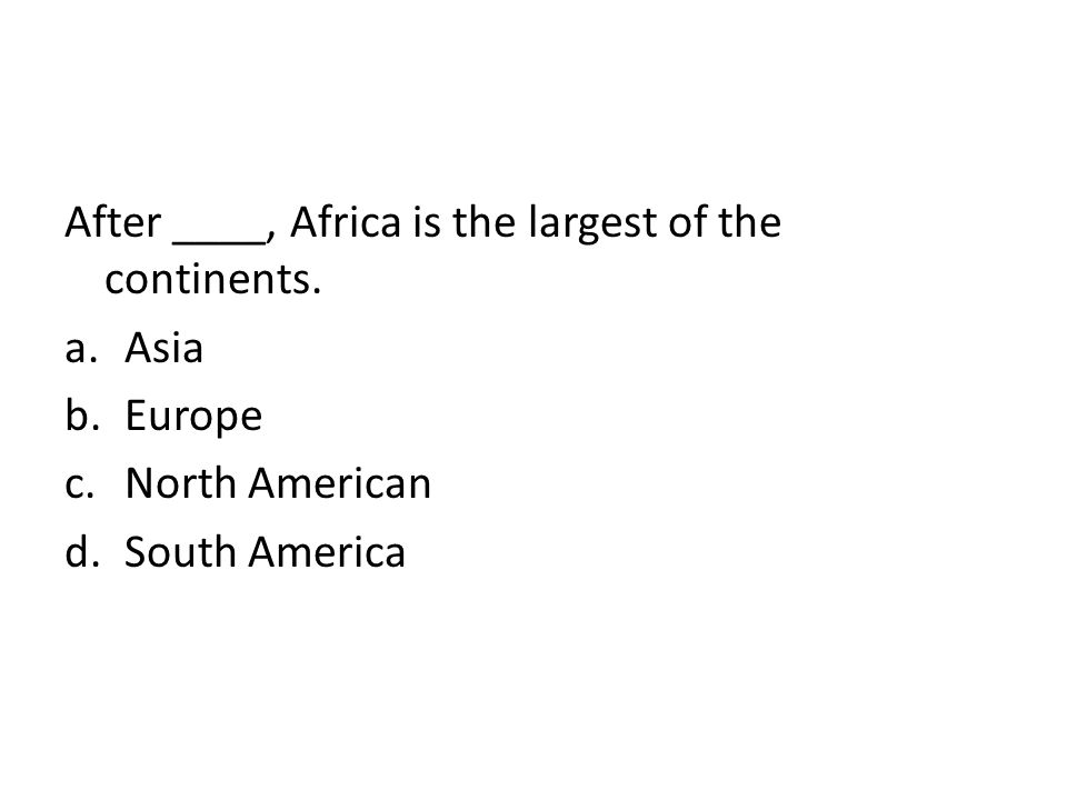 After ____, Africa is the largest of the continents. a.Asia b.Europe c.North American d.South America