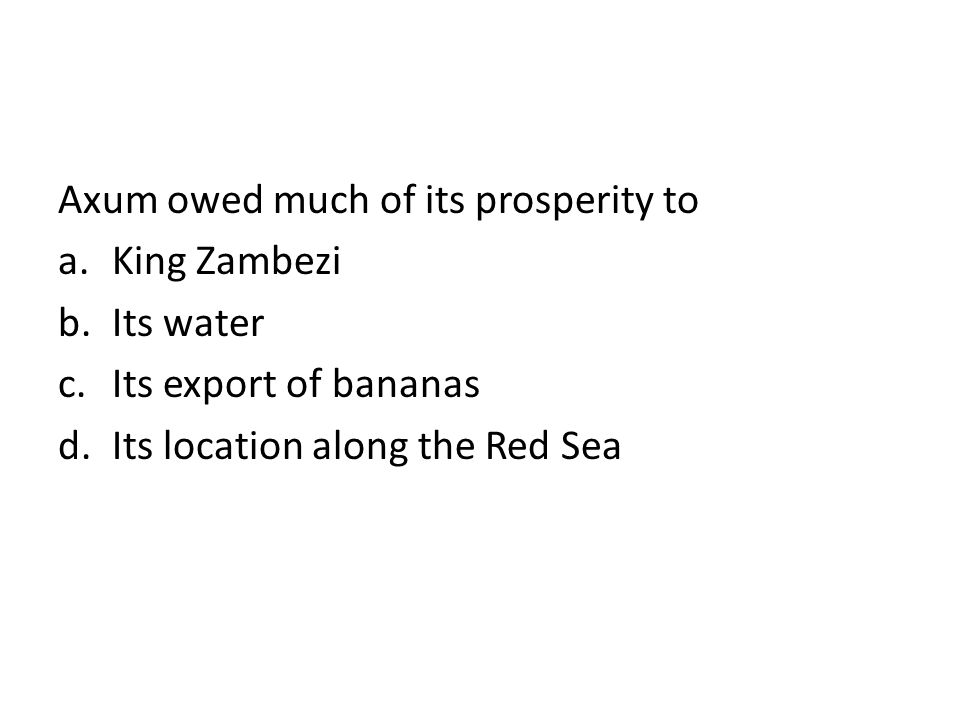 Axum owed much of its prosperity to a.King Zambezi b.Its water c.Its export of bananas d.Its location along the Red Sea