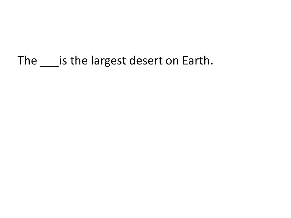 The ___is the largest desert on Earth.
