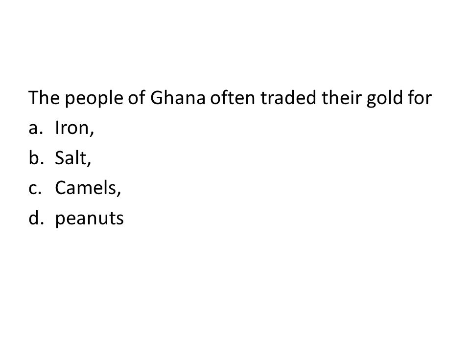 The people of Ghana often traded their gold for a.Iron, b.Salt, c.Camels, d.peanuts