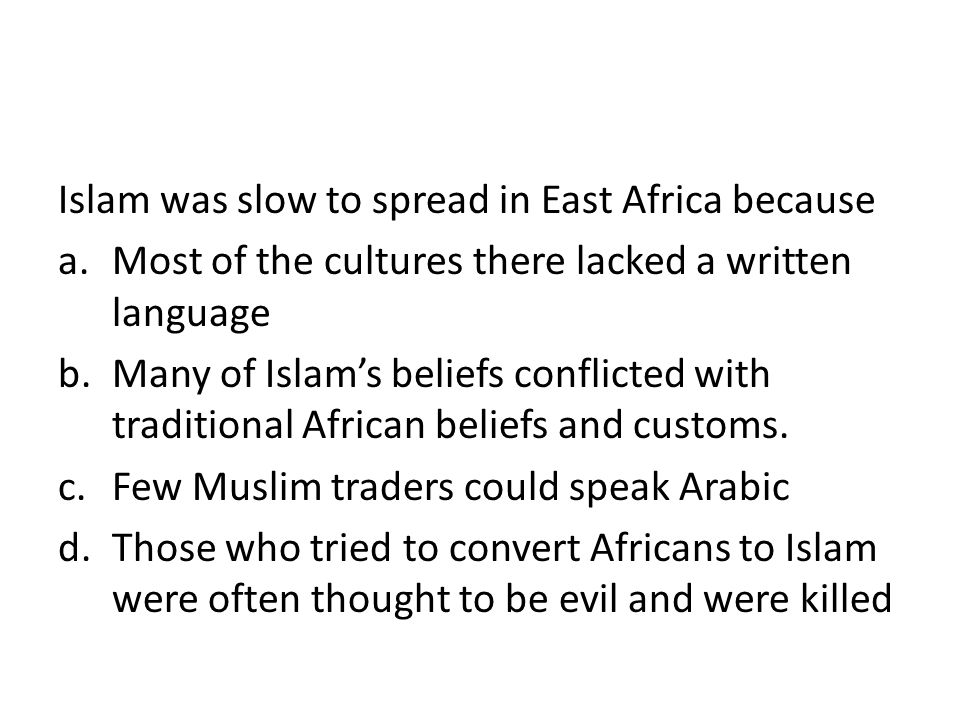 Islam was slow to spread in East Africa because a.Most of the cultures there lacked a written language b.Many of Islam's beliefs conflicted with tradi