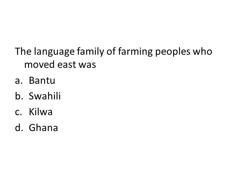 The language family of farming peoples who moved east was a.Bantu b.Swahili c.Kilwa d.Ghana