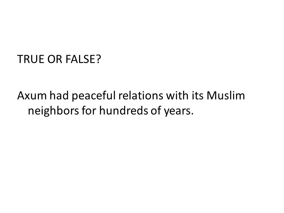 TRUE OR FALSE? Axum had peaceful relations with its Muslim neighbors for hundreds of years.