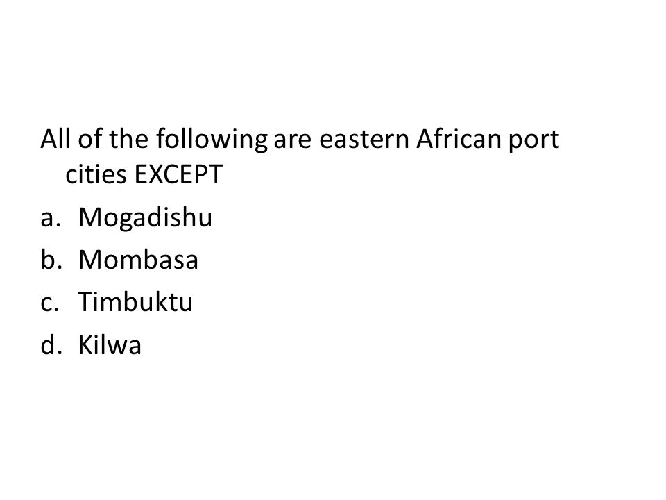 All of the following are eastern African port cities EXCEPT a.Mogadishu b.Mombasa c.Timbuktu d.Kilwa