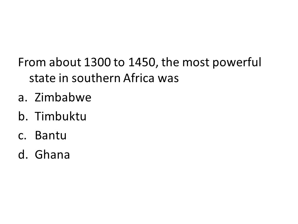 From about 1300 to 1450, the most powerful state in southern Africa was a.Zimbabwe b.Timbuktu c.Bantu d.Ghana