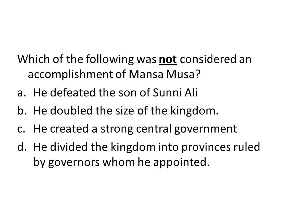 Which of the following was not considered an accomplishment of Mansa Musa? a.He defeated the son of Sunni Ali b.He doubled the size of the kingdom. c.