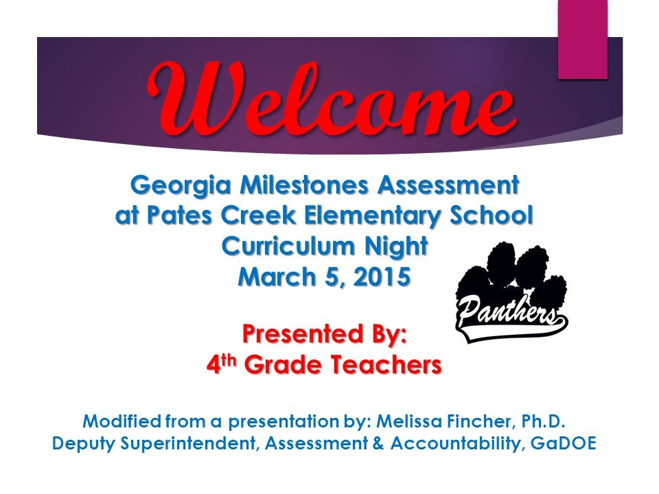 Welcome Georgia Milestones Assessment at Pates Creek Elementary School Curriculum Night March 5, 2015 Presented By: 4 th Grade Teachers Modified from a presentation by: Melissa Fincher, Ph.D.