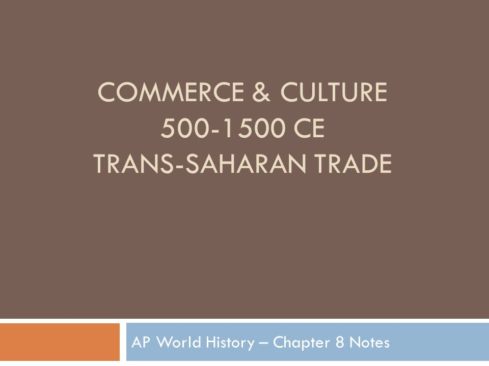 COMMERCE & CULTURE 500-1500 CE TRANS-SAHARAN TRADE AP World History – Chapter 8 Notes