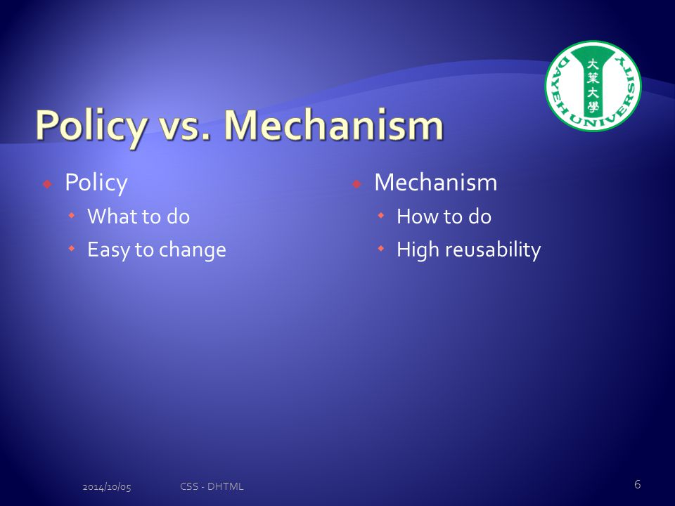  Policy  What to do  Easy to change  Mechanism  How to do  High reusability 2014/10/05CSS - DHTML 6