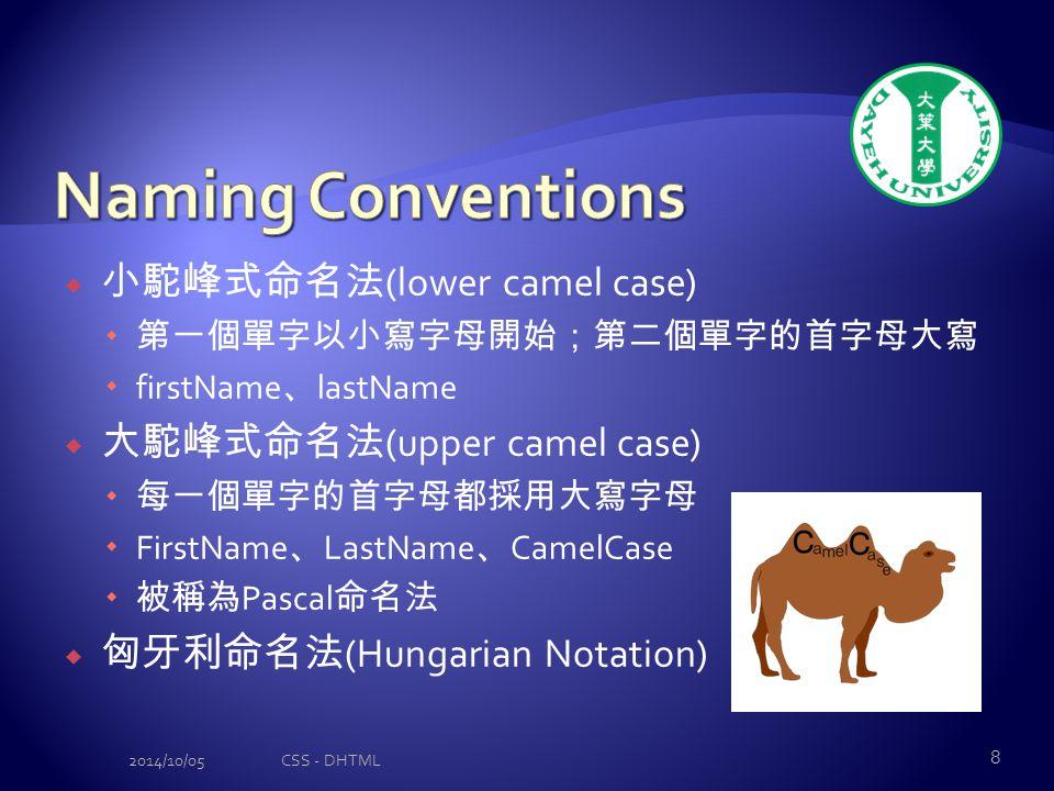  小駝峰式命名法 (lower camel case)  第一個單字以小寫字母開始;第二個單字的首字母大寫  firstName 、 lastName  大駝峰式命名法 (upper camel case)  每一個單字的首字母都採用大寫字母  FirstName 、 LastName 、 CamelCase  被稱為 Pascal 命名法  匈牙利命名法 (Hungarian Notation) 2014/10/05CSS - DHTML 8