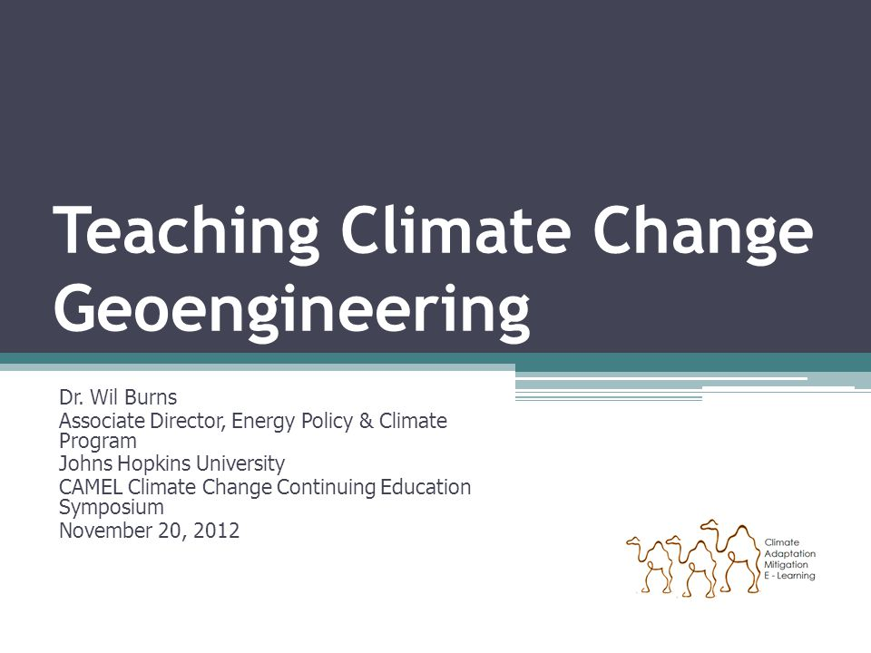 Teaching Climate Change Geoengineering Dr. Wil Burns Associate Director, Energy Policy & Climate Program Johns Hopkins University CAMEL Climate Change