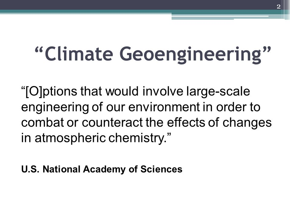 Climate Geoengineering [O]ptions that would involve large-scale engineering of our environment in order to combat or counteract the effects of changes in atmospheric chemistry. U.S.