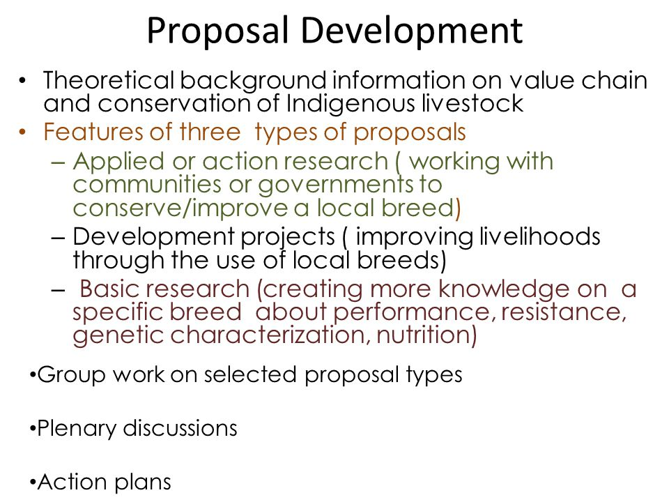 Proposal Development Theoretical background information on value chain and conservation of Indigenous livestock Features of three types of proposals – Applied or action research ( working with communities or governments to conserve/improve a local breed) – Development projects ( improving livelihoods through the use of local breeds) – Basic research (creating more knowledge on a specific breed about performance, resistance, genetic characterization, nutrition) Group work on selected proposal types Plenary discussions Action plans
