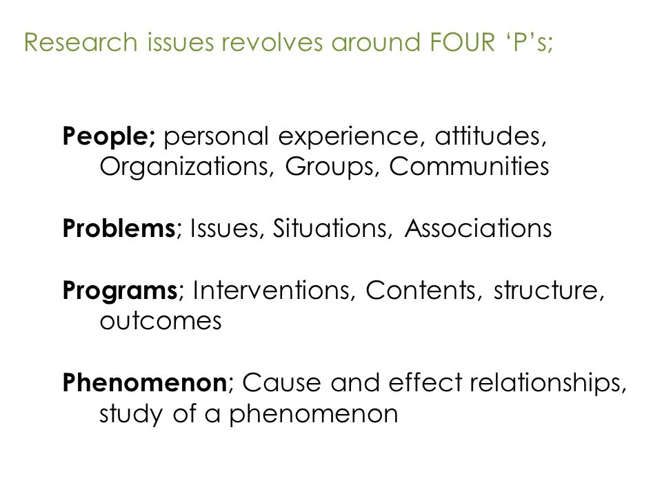 People; personal experience, attitudes, Organizations, Groups, Communities Problems ; Issues, Situations, Associations Programs ; Interventions, Contents, structure, outcomes Phenomenon ; Cause and effect relationships, study of a phenomenon Research issues revolves around FOUR 'P's;