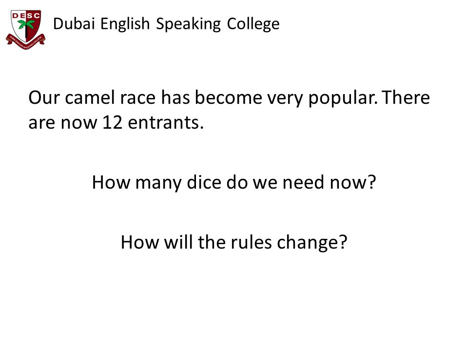 Dubai English Speaking College Our camel race has become very popular. There are now 12 entrants. How many dice do we need now? How will the rules cha