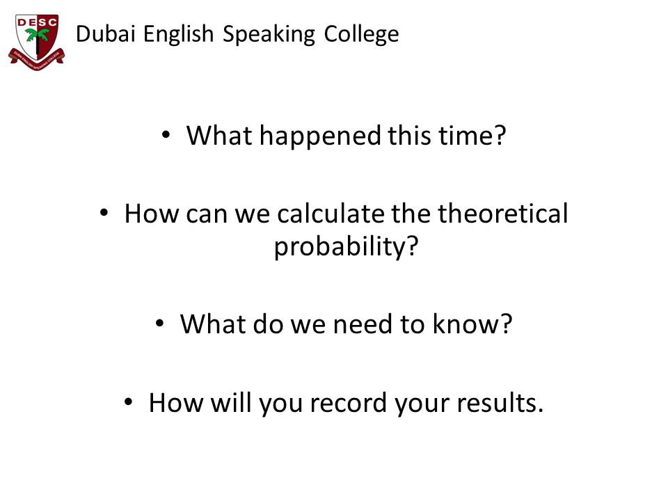 Dubai English Speaking College What happened this time? How can we calculate the theoretical probability? What do we need to know? How will you record