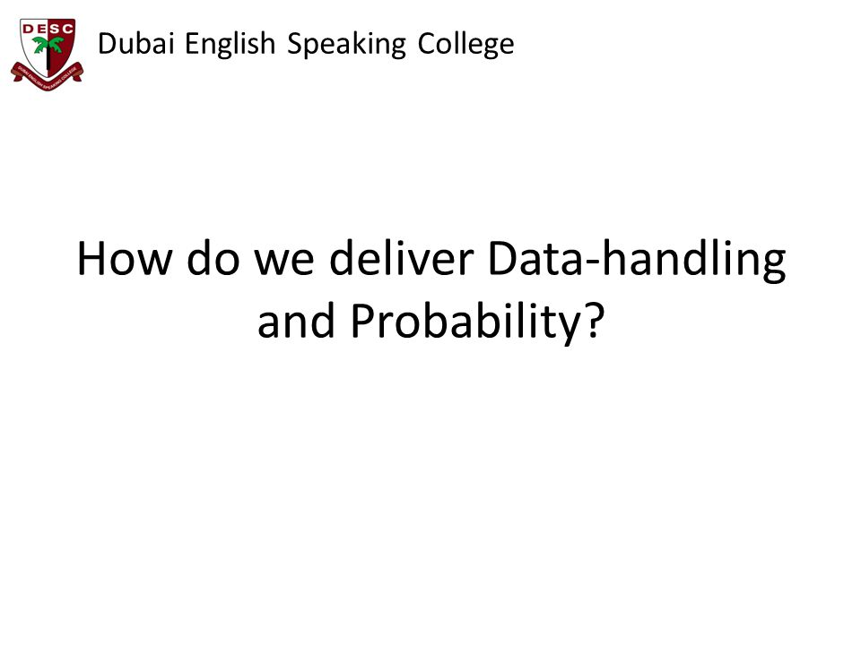 Dubai English Speaking College How do we deliver Data-handling and Probability?
