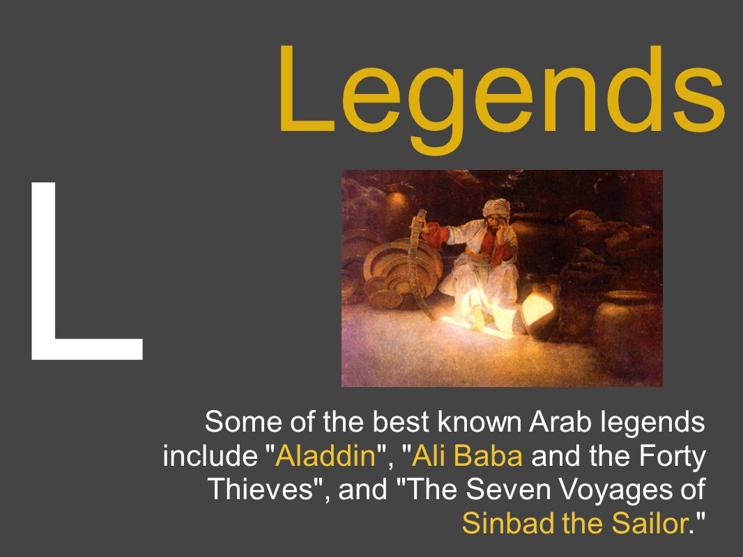 L Legends Some of the best known Arab legends include Aladdin , Ali Baba and the Forty Thieves , and The Seven Voyages of Sinbad the Sailor.