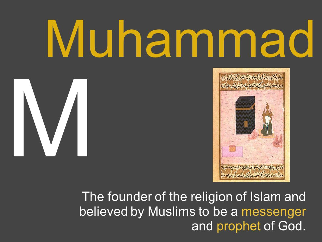 M Muhammad The founder of the religion of Islam and believed by Muslims to be a messenger and prophet of God.