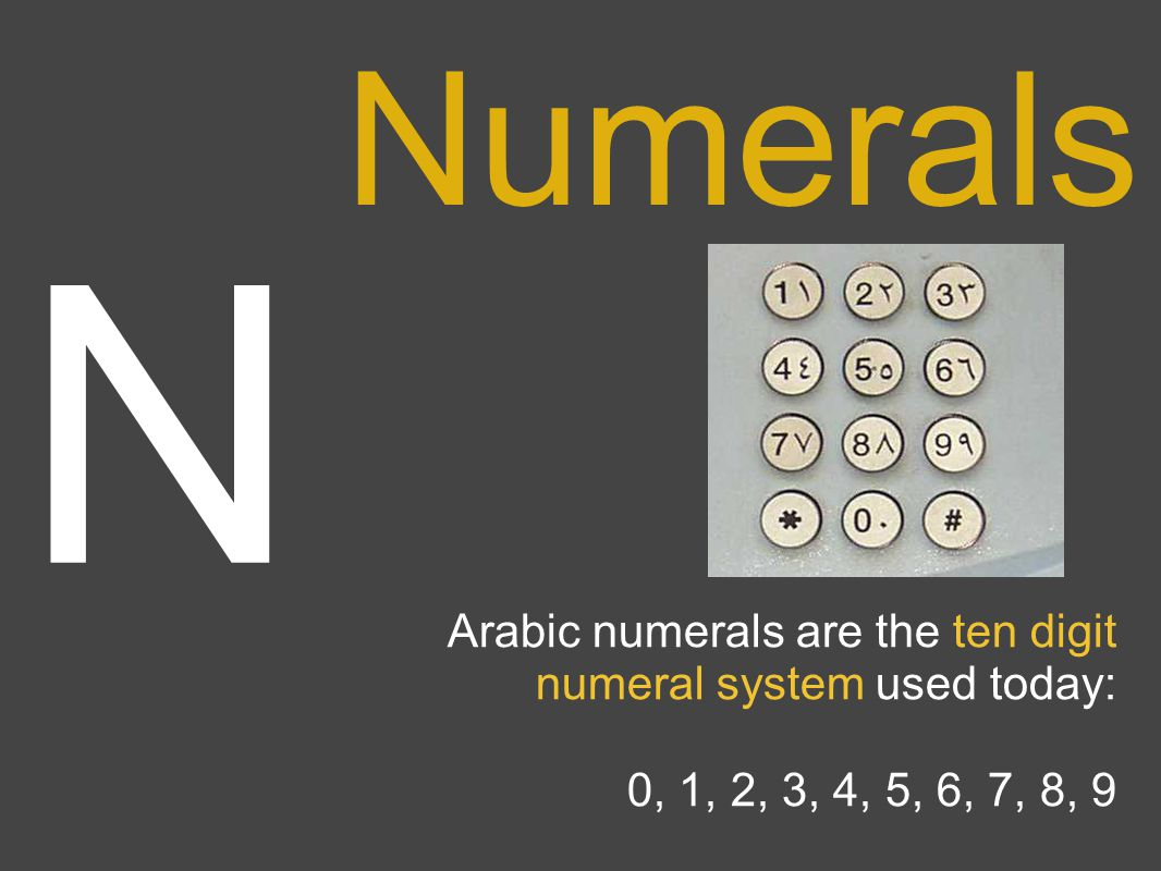 N Numerals Arabic numerals are the ten digit numeral system used today: 0, 1, 2, 3, 4, 5, 6, 7, 8, 9