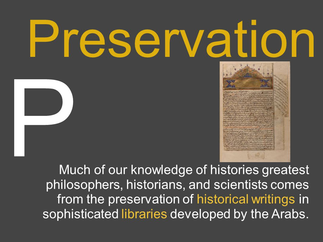 P Preservation Much of our knowledge of histories greatest philosophers, historians, and scientists comes from the preservation of historical writings in sophisticated libraries developed by the Arabs.