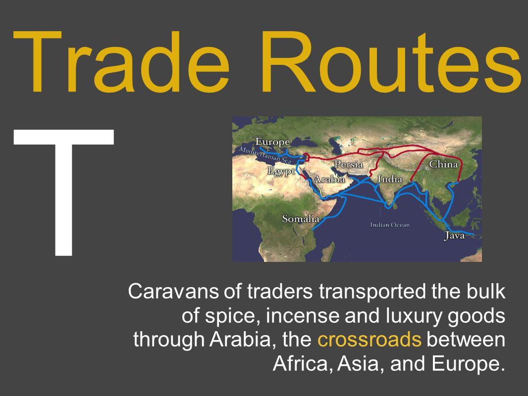 T Trade Routes Caravans of traders transported the bulk of spice, incense and luxury goods through Arabia, the crossroads between Africa, Asia, and Europe.