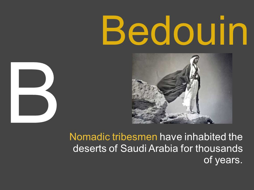 Nomadic tribesmen have inhabited the deserts of Saudi Arabia for thousands of years. B Bedouin