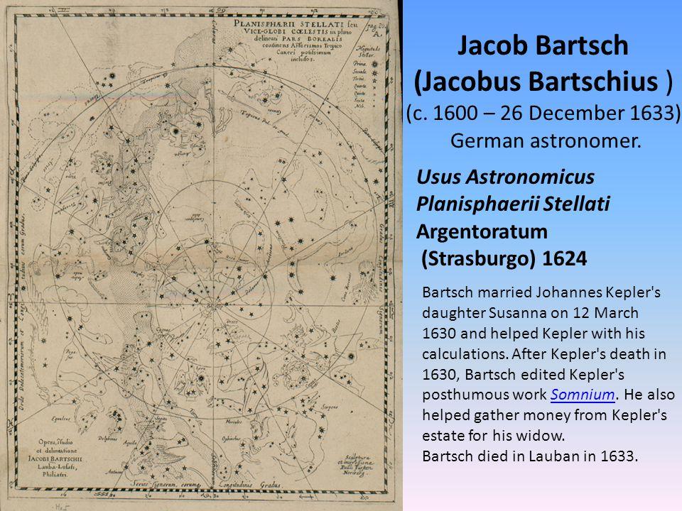 Jacob Bartsch (Jacobus Bartschius ) (c. 1600 – 26 December 1633) German astronomer.