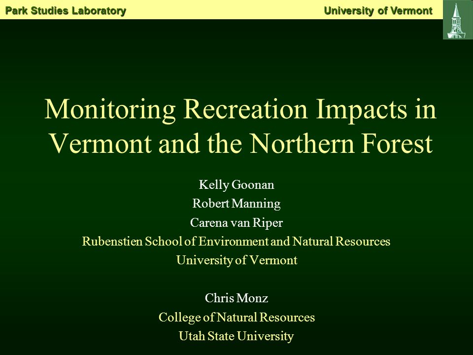 Monitoring Recreation Impacts in Vermont and the Northern Forest Kelly Goonan Robert Manning Carena van Riper Rubenstien School of Environment and Natural Resources University of Vermont Chris Monz College of Natural Resources Utah State University Park Studies Laboratory University of Vermont