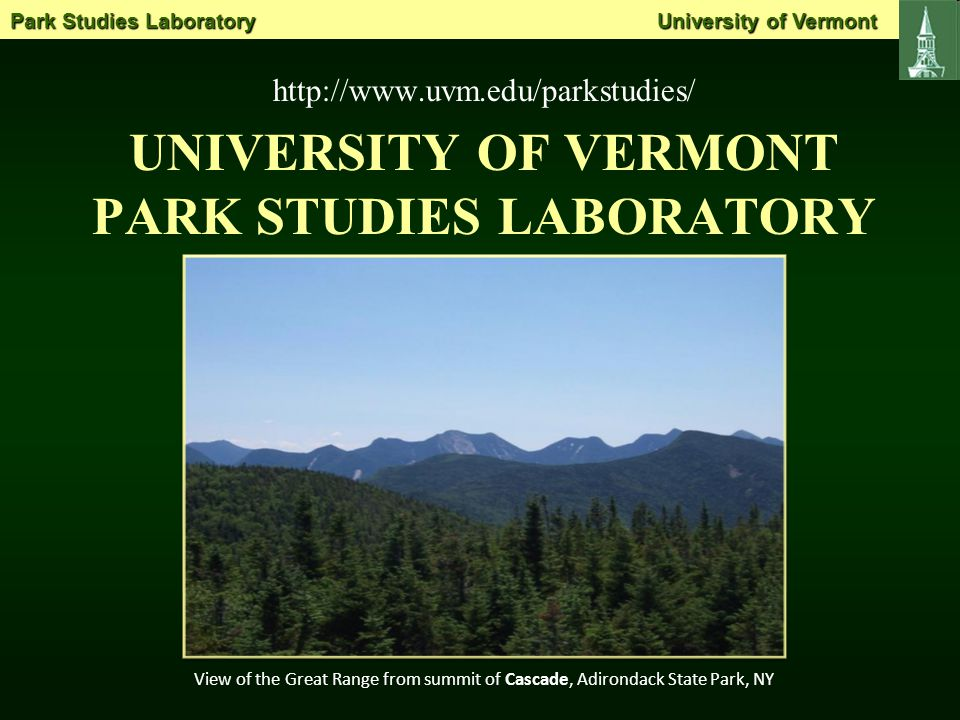 UNIVERSITY OF VERMONT PARK STUDIES LABORATORY http://www.uvm.edu/parkstudies/ View of the Great Range from summit of Cascade, Adirondack State Park, NY Park Studies Laboratory University of Vermont