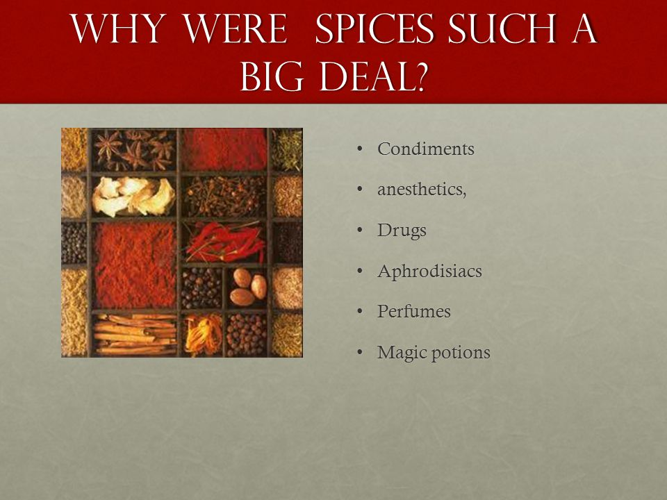 Why were spices such a big deal? CondimentsCondiments anesthetics,anesthetics, DrugsDrugs AphrodisiacsAphrodisiacs PerfumesPerfumes Magic potionsMagic