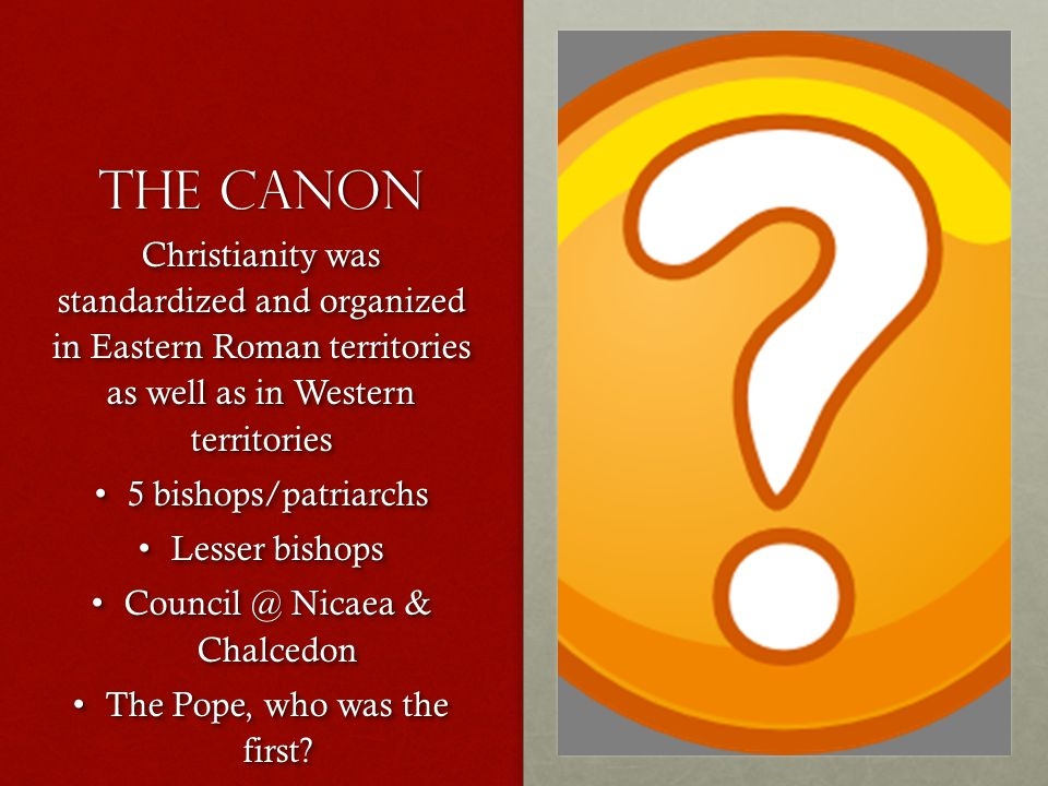 The Canon Christianity was standardized and organized in Eastern Roman territories as well as in Western territories 5 bishops/patriarchs 5 bishops/patriarchs Lesser bishops Lesser bishops Council @ Nicaea & Chalcedon Council @ Nicaea & Chalcedon The Pope, who was the first.