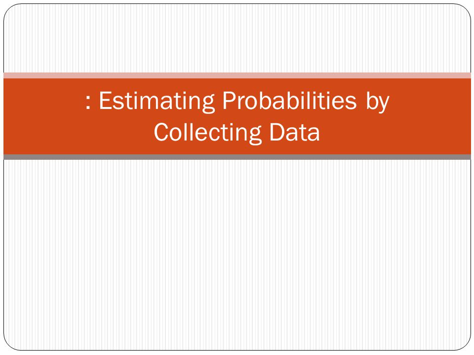 : Estimating Probabilities by Collecting Data