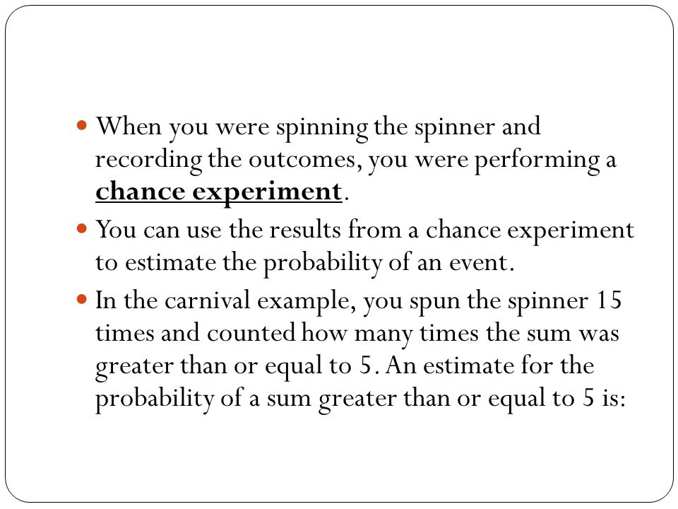 When you were spinning the spinner and recording the outcomes, you were performing a chance experiment. You can use the results from a chance experime