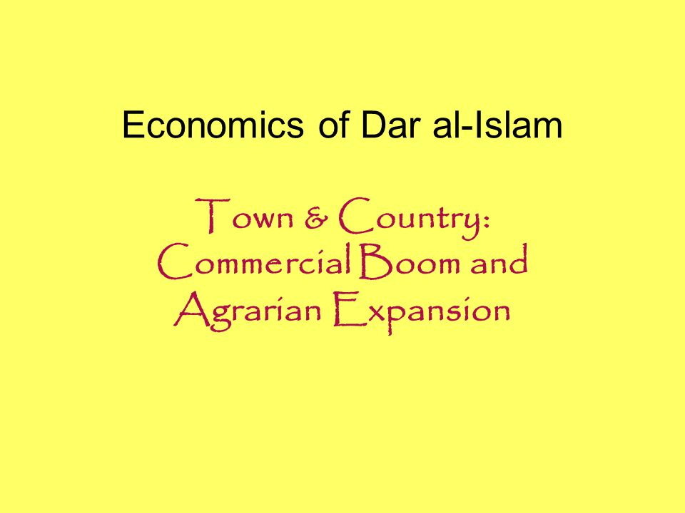 Economics of Dar al-Islam Town & Country: Commercial Boom and Agrarian Expansion