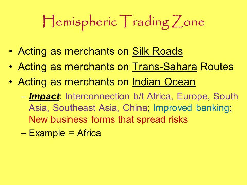 Hemispheric Trading Zone Acting as merchants on Silk Roads Acting as merchants on Trans-Sahara Routes Acting as merchants on Indian Ocean –Impact: Int