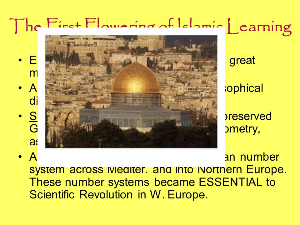 The First Flowering of Islamic Learning Early contributions from Abbasid were great mosques and palaces. Ex: Dome of the Rock Advances in religious, l