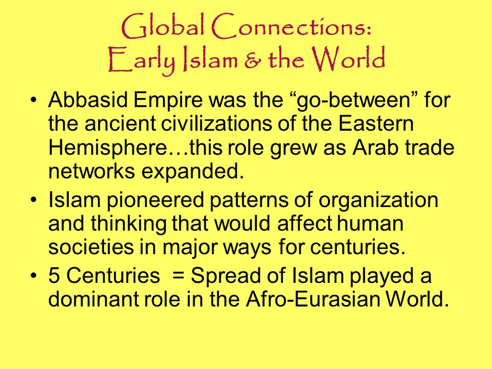 """Global Connections: Early Islam & the World Abbasid Empire was the """"go-between"""" for the ancient civilizations of the Eastern Hemisphere…this role grew"""
