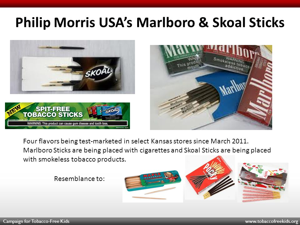 Campaign for Tobacco-Free Kids www.tobaccofreekids.org Philip Morris USA's Marlboro & Skoal Sticks Resemblance to: Four flavors being test-marketed in select Kansas stores since March 2011.