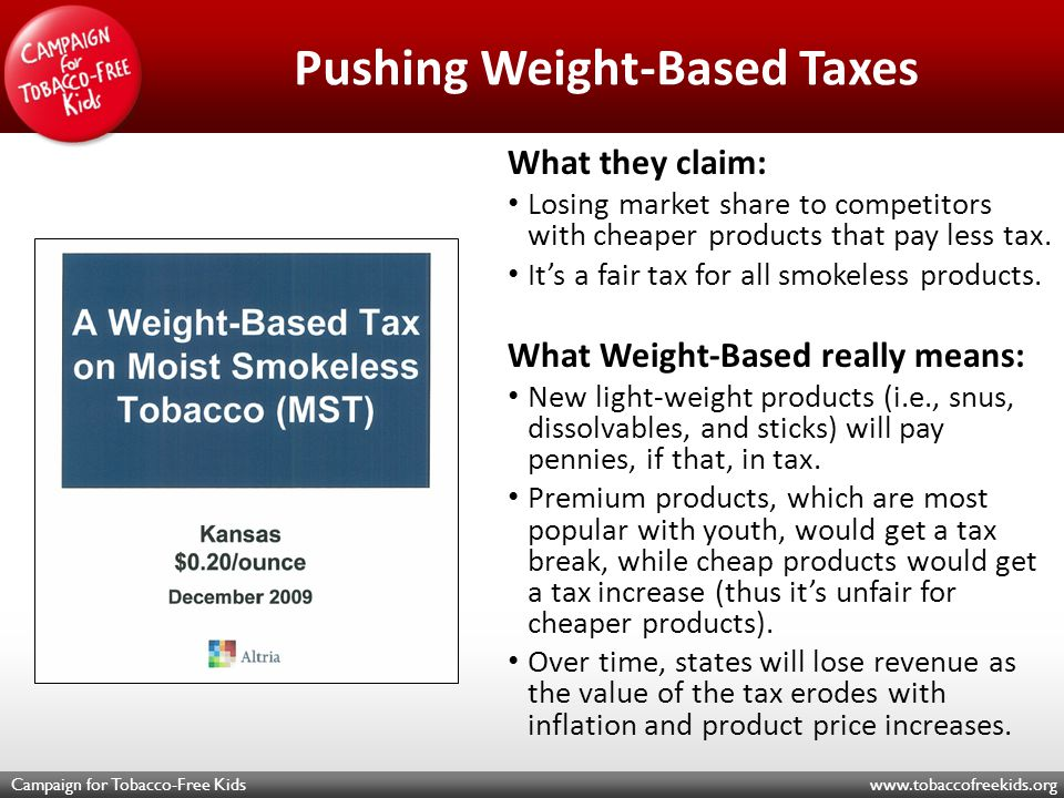 Campaign for Tobacco-Free Kids www.tobaccofreekids.org Pushing Weight-Based Taxes What they claim: Losing market share to competitors with cheaper products that pay less tax.