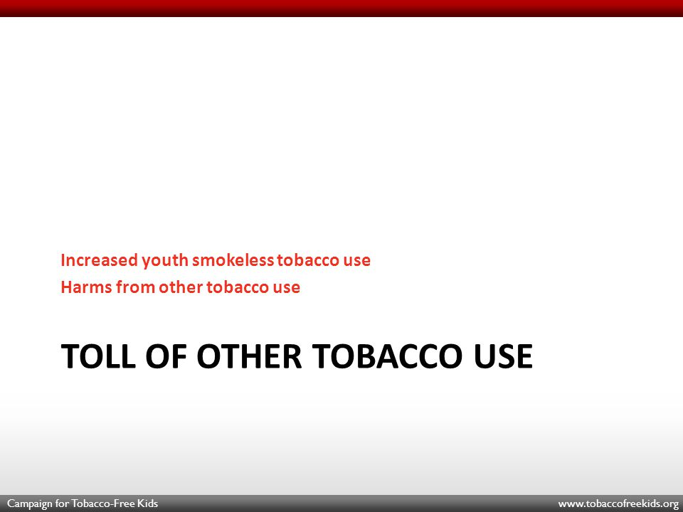 Campaign for Tobacco-Free Kids www.tobaccofreekids.org TOLL OF OTHER TOBACCO USE Increased youth smokeless tobacco use Harms from other tobacco use