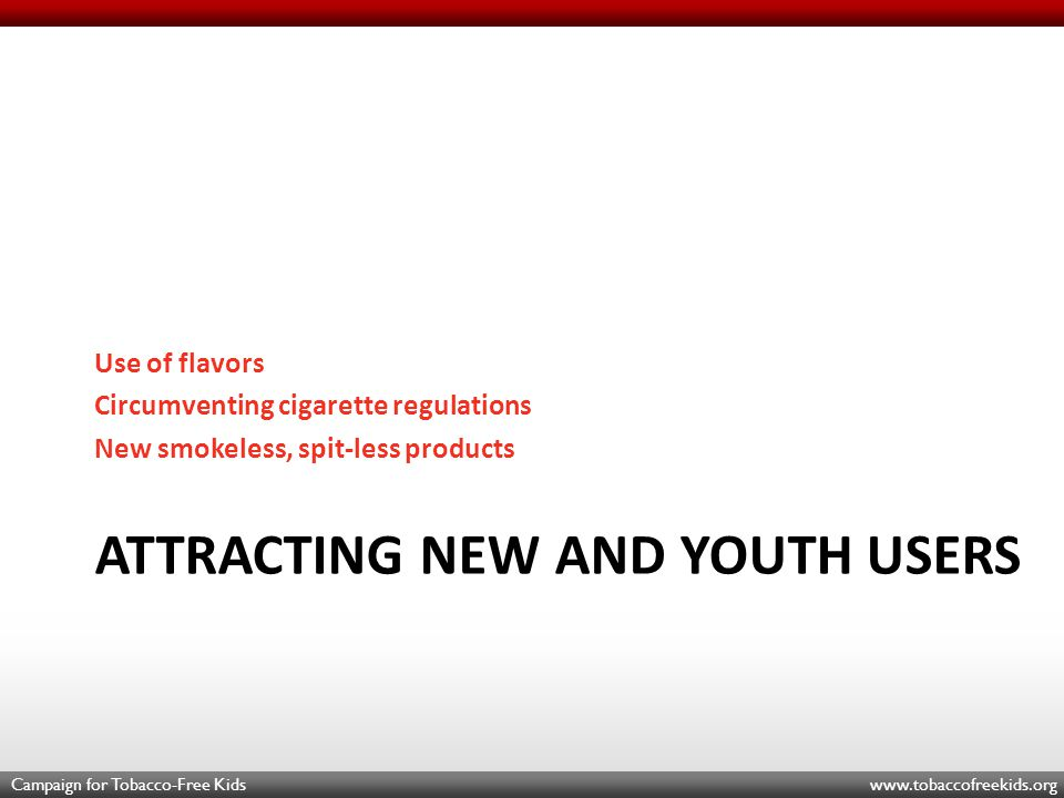 Campaign for Tobacco-Free Kids www.tobaccofreekids.org ATTRACTING NEW AND YOUTH USERS Use of flavors Circumventing cigarette regulations New smokeless, spit-less products