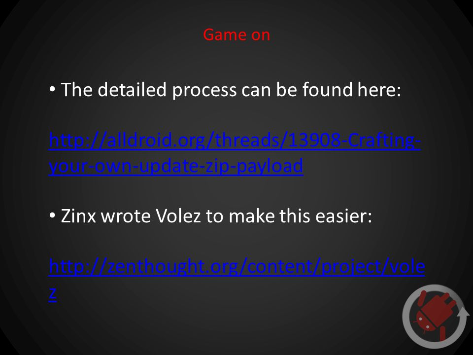 Game on The detailed process can be found here: http://alldroid.org/threads/13908-Crafting- your-own-update-zip-payload Zinx wrote Volez to make this easier: http://zenthought.org/content/project/vole z
