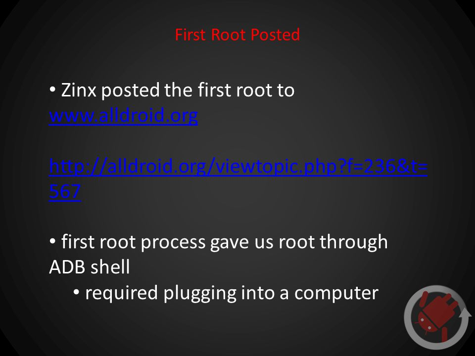 First Root Posted Zinx posted the first root to www.alldroid.org www.alldroid.org http://alldroid.org/viewtopic.php f=236&t= 567 first root process gave us root through ADB shell required plugging into a computer