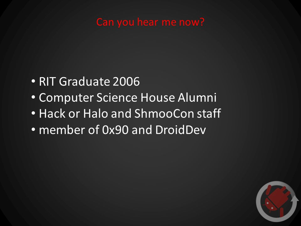 Can you hear me now? RIT Graduate 2006 Computer Science House Alumni Hack or Halo and ShmooCon staff member of 0x90 and DroidDev