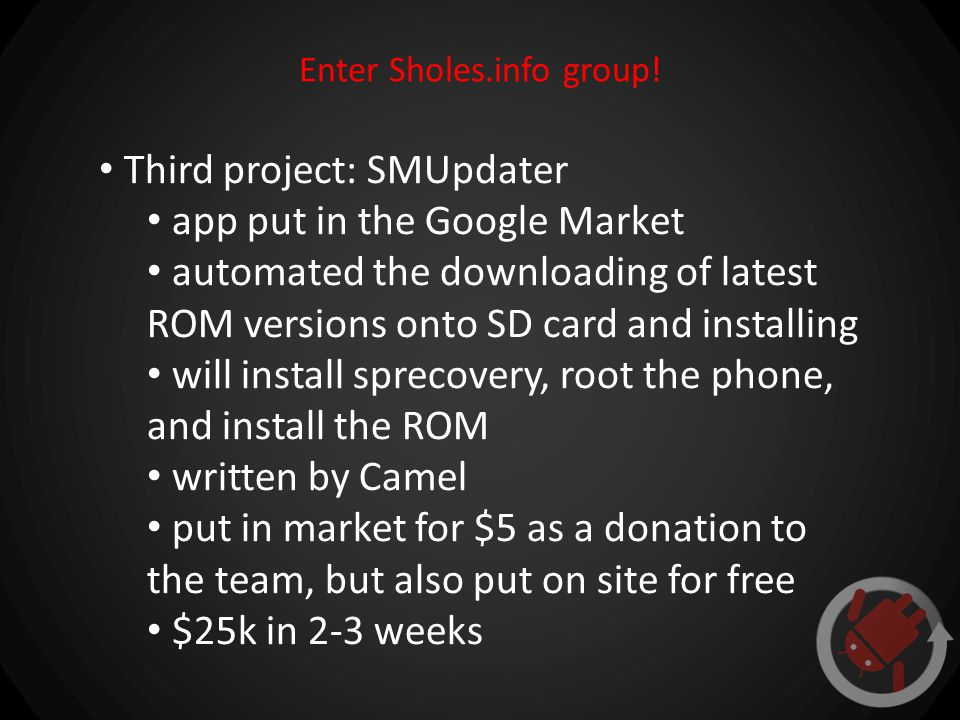 Enter Sholes.info group! Third project: SMUpdater app put in the Google Market automated the downloading of latest ROM versions onto SD card and insta