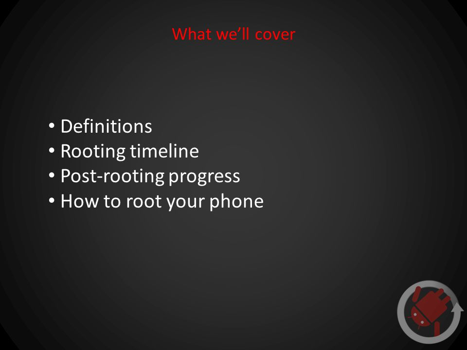 What we'll cover Definitions Rooting timeline Post-rooting progress How to root your phone