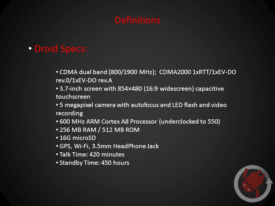 Definitions Droid Specs: CDMA dual band (800/1900 MHz); CDMA2000 1xRTT/1xEV-DO rev.0/1xEV-DO rev.A 3.7-inch screen with 854×480 (16:9 widescreen) capacitive touchscreen 5 megapixel camera with autofocus and LED flash and video recording 600 MHz ARM Cortex A8 Processor (underclocked to 550) 256 MB RAM / 512 MB ROM 16G microSD GPS, Wi-Fi, 3.5mm HeadPhone Jack Talk Time: 420 minutes Standby Time: 450 hours