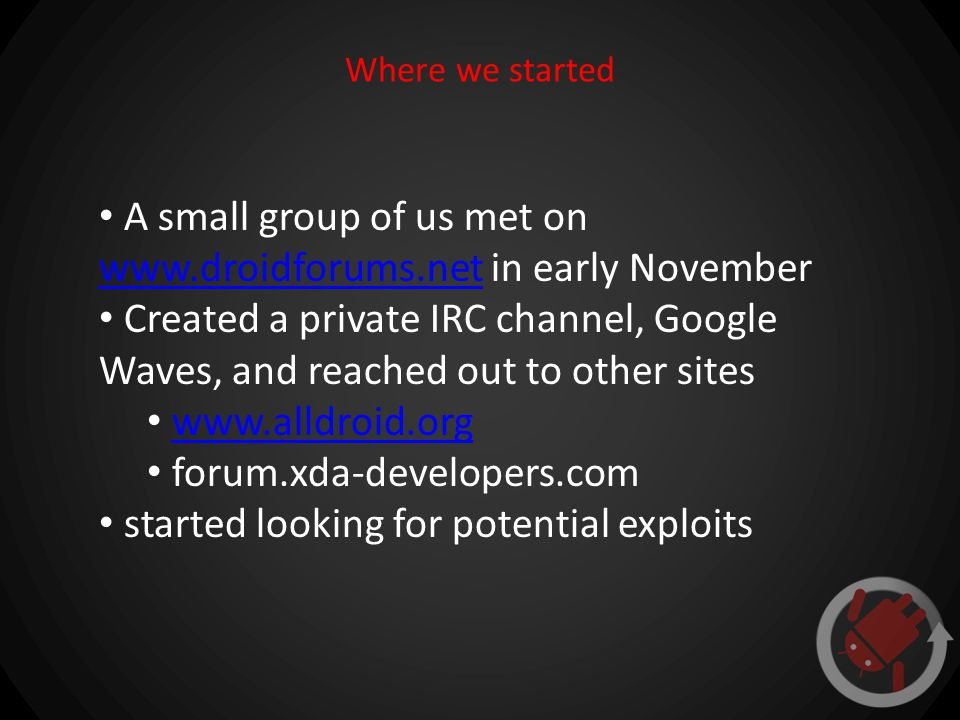 Where we started A small group of us met on www.droidforums.net in early November www.droidforums.net Created a private IRC channel, Google Waves, and reached out to other sites www.alldroid.org forum.xda-developers.com started looking for potential exploits