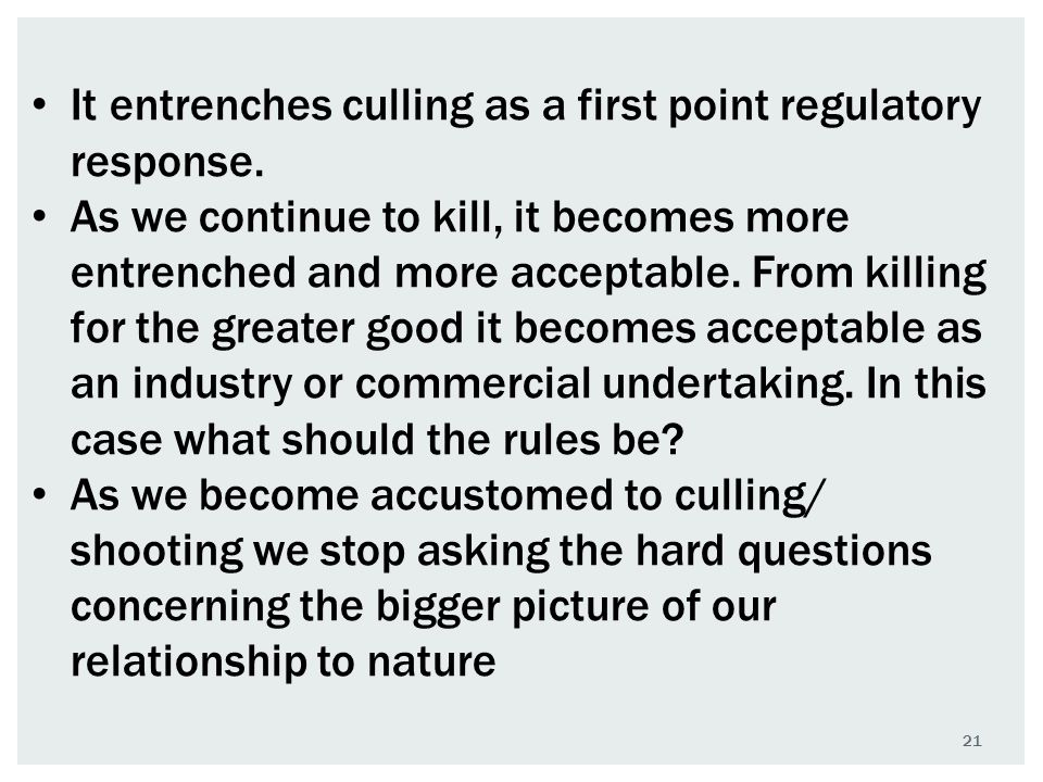 21 It entrenches culling as a first point regulatory response. As we continue to kill, it becomes more entrenched and more acceptable. From killing fo